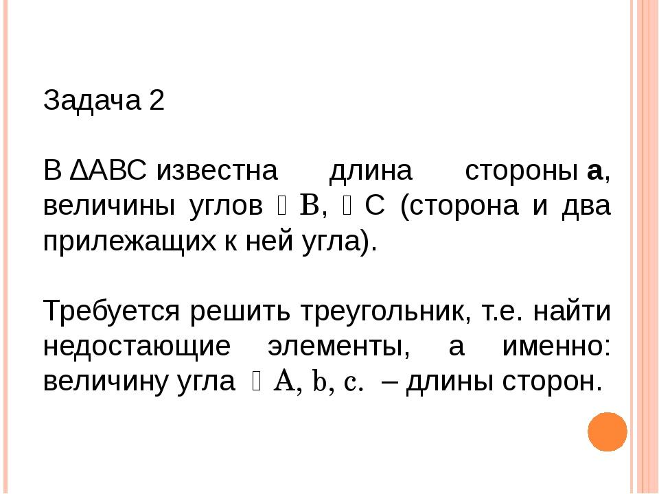 Задача 2 В∆АВСизвестна длина стороныа, величины углов В, C (сторона и дв...