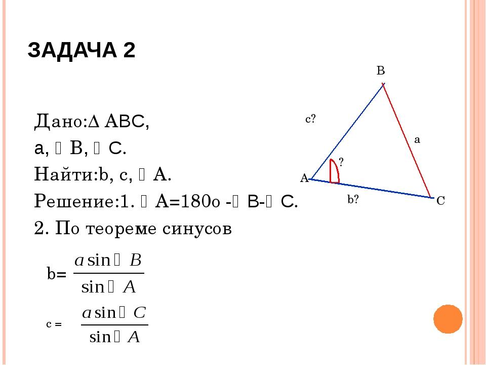 ЗАДАЧА 2 Дано:∆ ABC, a, В, C. Найти:b, c, A. Решение:1. A=180о -B-C. 2....