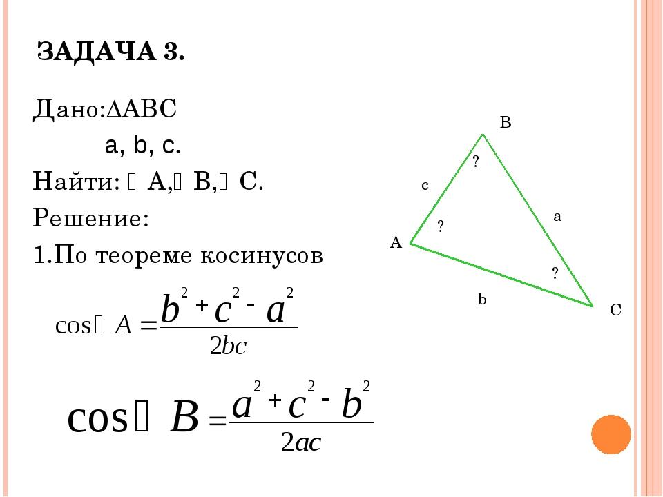 ЗАДАЧА 3. Дано:∆ABC a, b, c. Найти: A,B,C. Решение: 1.По теореме косинусов...