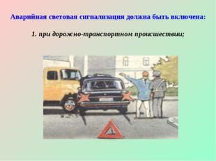 Аварийная световая сигнализация должна быть включена: 1. при дорожно-транспор