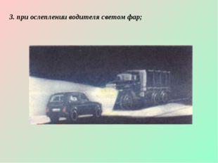 3. при ослеплении водителя светом фар;