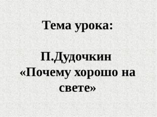 Тема урока: П.Дудочкин «Почему хорошо на свете»
