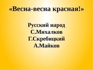 «Весна-весна красная!» Русский народ С.Михалков Г.Скребицкий А.Майков
