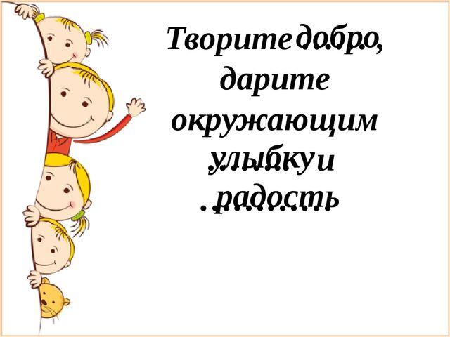 Творите …… , дарите окружающим …….. и ………… добро улыбку радость