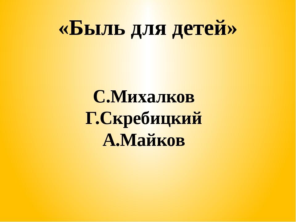 «Быль для детей» С.Михалков Г.Скребицкий А.Майков