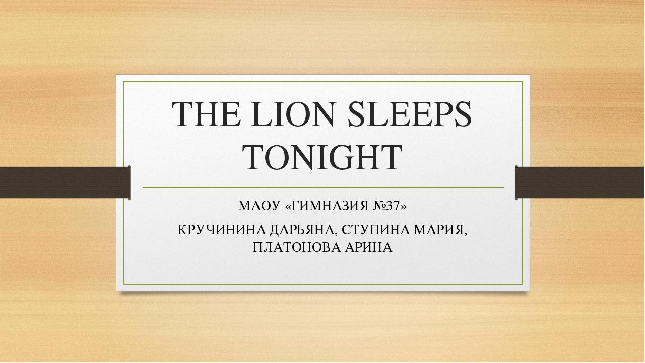 THE LION SLEEPS TONIGHT МАОУ «ГИМНАЗИЯ №37» КРУЧИНИНА ДАРЬЯНА, СТУПИНА МАРИЯ,...