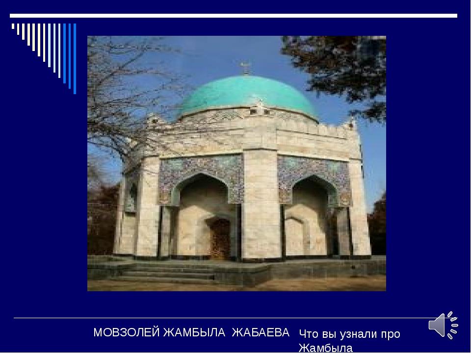 МОВЗОЛЕЙ ЖАМБЫЛА ЖАБАЕВА Что вы узнали про Жамбыла