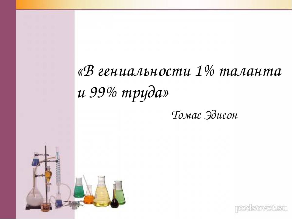 «В гениальности 1% таланта и 99% труда» Томас Эдисон