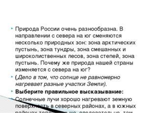 Природа России очень разнообразна. В направлении с севера на юг сменяются нес