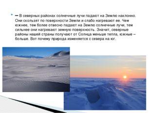 –В северных районах солнечные лучи падают на Землю наклонно. Они скользят по