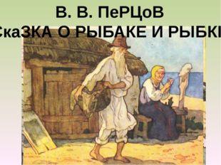 В. В. ПеРЦоВ СкаЗКА О РЫБАКЕ И РЫБКЕ