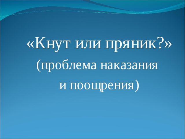 «Кнут или пряник?» (проблема наказания и поощрения)