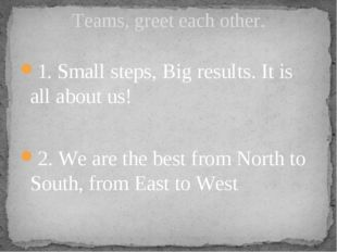 1. Small steps, Big results. It is all about us!  2. We are the best from Nor