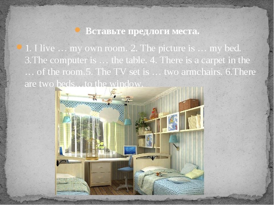 Вставьте предлоги места. 1. I live … my own room.2. The picture is … my bed...