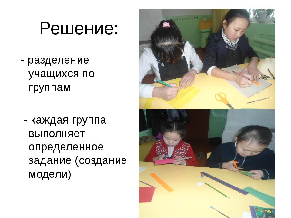 Решение: - разделение учащихся по группам - каждая группа выполняет определен...