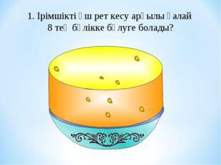 1. Ірімшікті үш рет кесу арқылы қалай 8 тең бөлікке бөлуге болады?