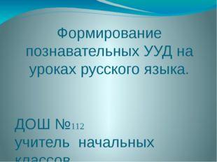 Формирование познавательных УУД на уроках русского языка. ДОШ №112 учитель на