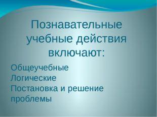 Познавательные учебные действия включают: Общеучебные Логические Постановка и