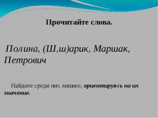 Прочитайте слова. Полина, (Ш,ш)арик, Маршак, Петрович Найдите среди них лишне