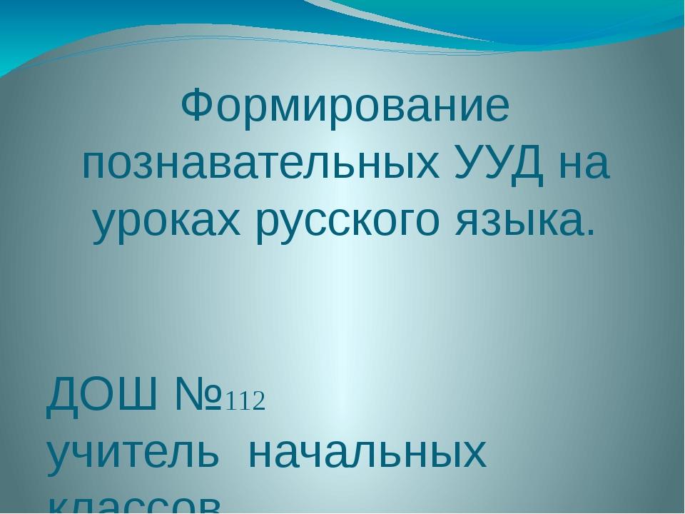 Формирование познавательных УУД на уроках русского языка. ДОШ №112 учитель на...