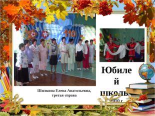 Юбилей школы, 2010 г Шилкина Елена Анатольевна, третья справа