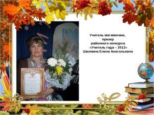 Учитель математики, призер районного конкурса «Учитель года – 2012» Шилкина
