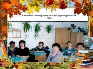 Районный семинар заместителей директоров по ВР. 2012 г