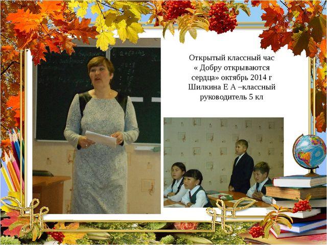 Открытый классный час « Добру открываются сердца» октябрь 2014 г Шилкина Е А...