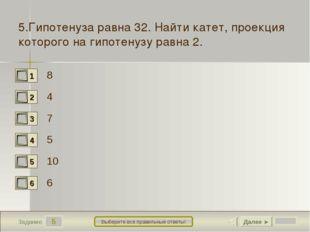 5 Задание Выберите все правильные ответы! 5.Гипотенуза равна 32. Найти катет,