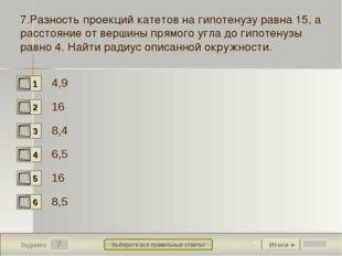 7 Задание Выберите все правильные ответы! 7.Разность проекций катетов на гипо