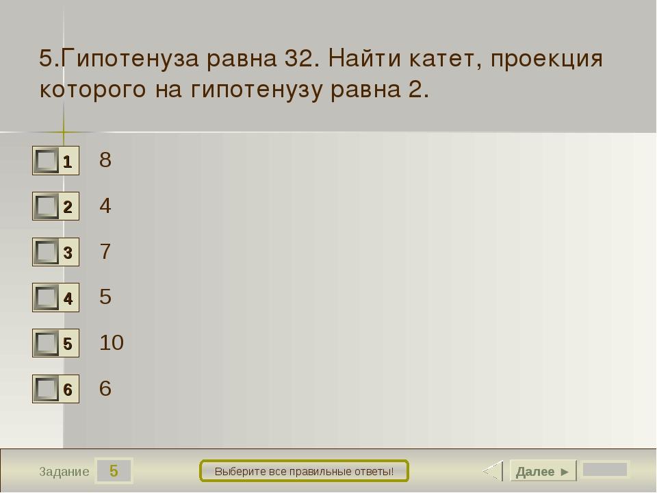 5 Задание Выберите все правильные ответы! 5.Гипотенуза равна 32. Найти катет,...