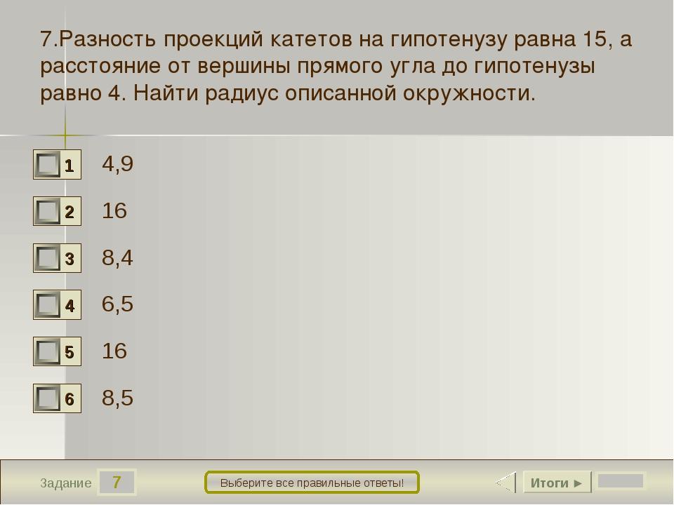 7 Задание Выберите все правильные ответы! 7.Разность проекций катетов на гипо...