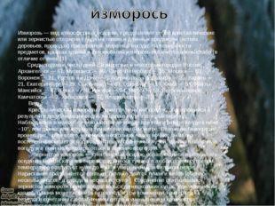 Изморозь — вид атмосферных осадков, представляет собой кристаллические или зе