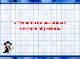 «Технология активных методов обучения»