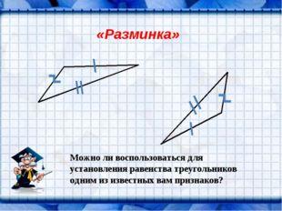 «Разминка» Можно ли воспользоваться для установления равенства треугольников
