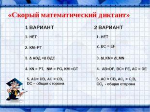 «Скорый математический диктант» 1 ВАРИАНТ 2 ВАРИАНТ 1. НЕТ 2. КМ=РТ 3. ∆ АВД