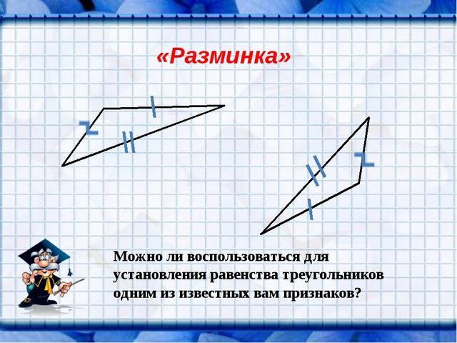 «Разминка» Можно ли воспользоваться для установления равенства треугольников...