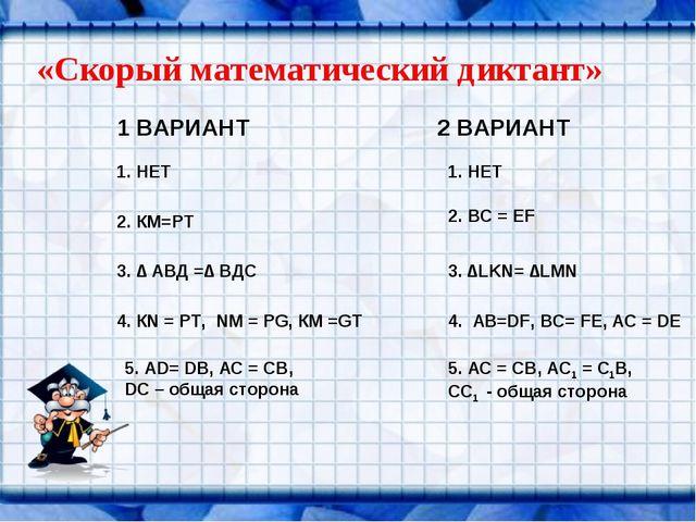 «Скорый математический диктант» 1 ВАРИАНТ 2 ВАРИАНТ 1. НЕТ 2. КМ=РТ 3. ∆ АВД...