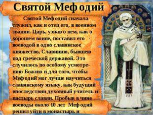 Святой Мефодий сначала служил, как и отец его, в военном звании. Царь, узнав