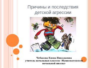 Причины и последствия детской агрессии Чебакова Елена Николаевна учитель нача