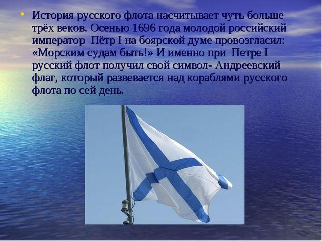История русского флота насчитывает чуть больше трёх веков. Осенью 1696 года м...