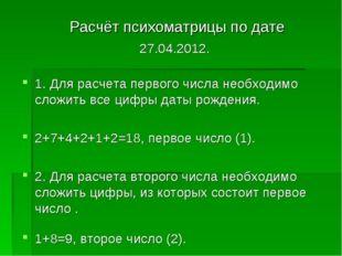 Расчёт психоматрицы по дате 27.04.2012. 1. Для расчета первого числа необход