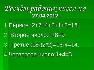 Расчёт рабочих чисел на 27.04.2012. Первое :2+7+4+2+1+2=18. Второе число:1+8=