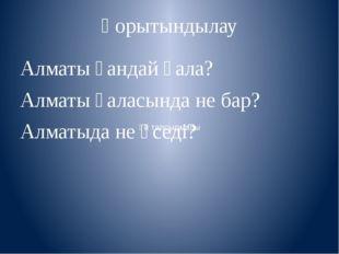 Қорытындылау Алматы қандай қала? Алматы қаласында не бар? Алматыда не өседі?