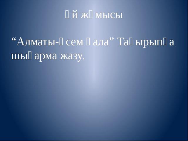 """Үй жұмысы """"Алматы-әсем қала"""" Тақырыпқа шығарма жазу."""