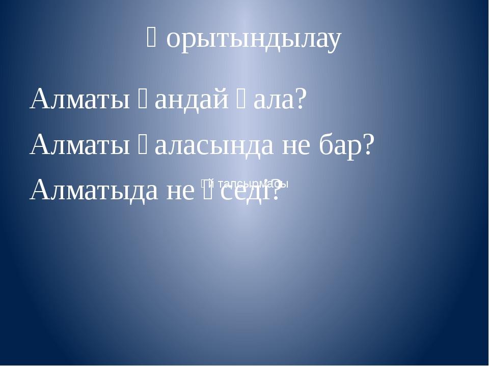 Қорытындылау Алматы қандай қала? Алматы қаласында не бар? Алматыда не өседі?...