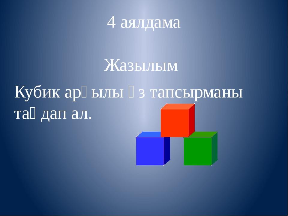 4 аялдама Жазылым Кубик арқылы өз тапсырманы таңдап ал.