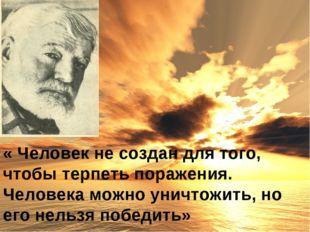 « Человек не создан для того, чтобы терпеть поражения. Человека можно уничтож
