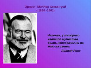 Эрнест Миллер Хемингуэй ( 1899 -1961) Человек, у которого хватило мужества бы