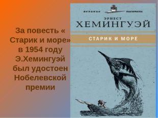 За повесть « Старик и море» в 1954 году Э.Хемингуэй был удостоен Нобелевской